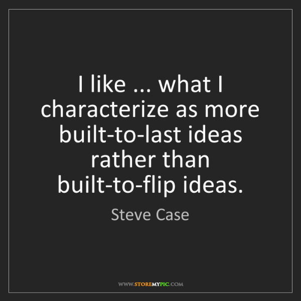 Steve Case: I like ... what I characterize as more built-to-last...