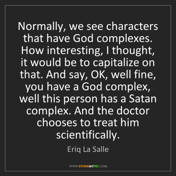 Eriq La Salle: Normally, we see characters that have God complexes....