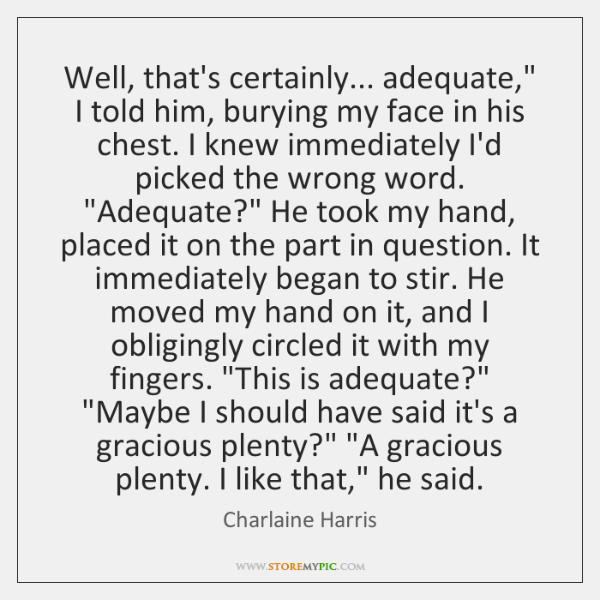 """Well, that's certainly... adequate,"""" I told him, burying my face in his ..."""