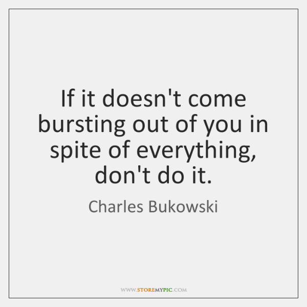 If it doesn't come bursting out of you in spite of everything, ...