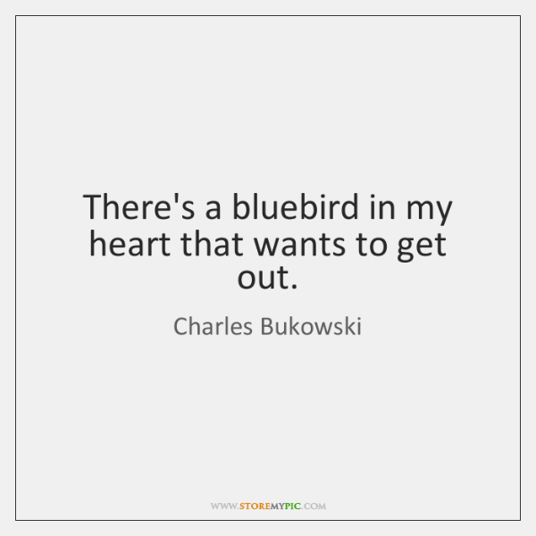There's a bluebird in my heart that wants to get out.