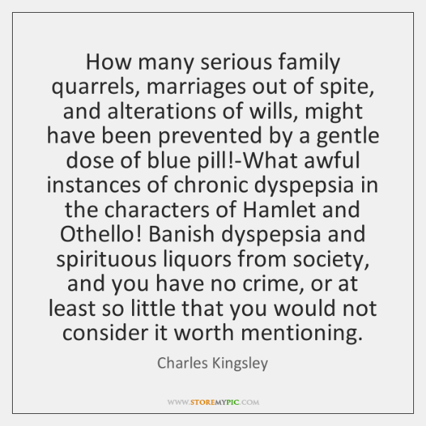 How many serious family quarrels, marriages out of spite, and alterations of ...