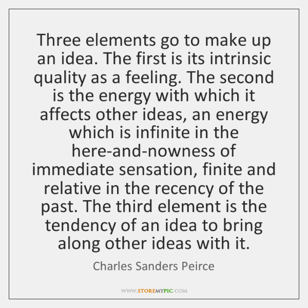 Three elements go to make up an idea. The first is its ...