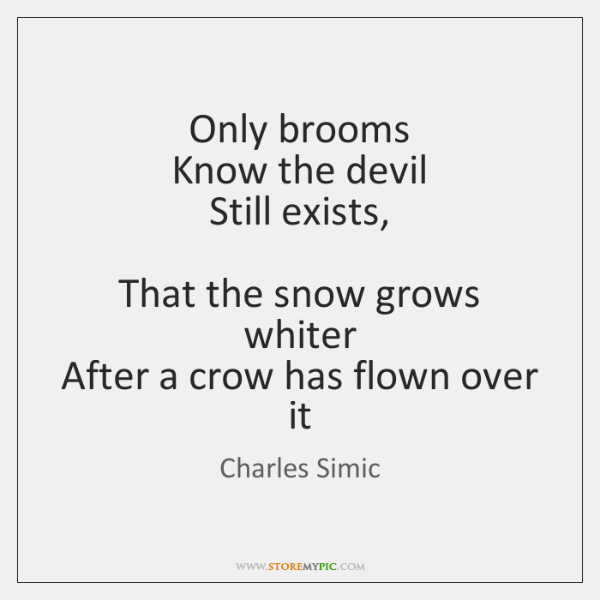 Only brooms  Know the devil  Still exists,    That the snow grows whiter  ...