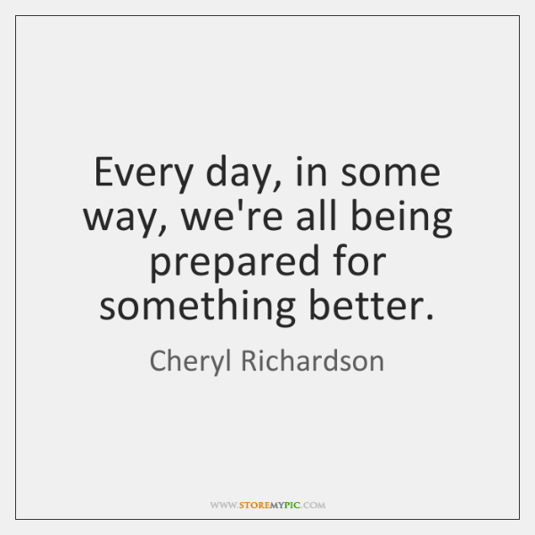 Every day, in some way, we're all being prepared for something better.