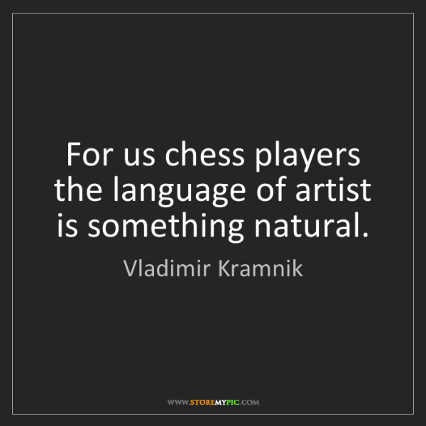 Vladimir Kramnik: For us chess players the language of artist is something...