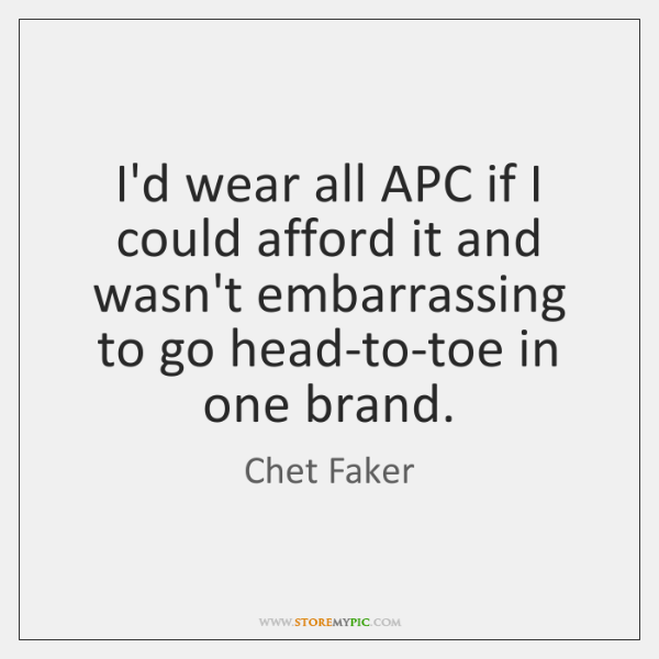 I'd wear all APC if I could afford it and wasn't embarrassing ...