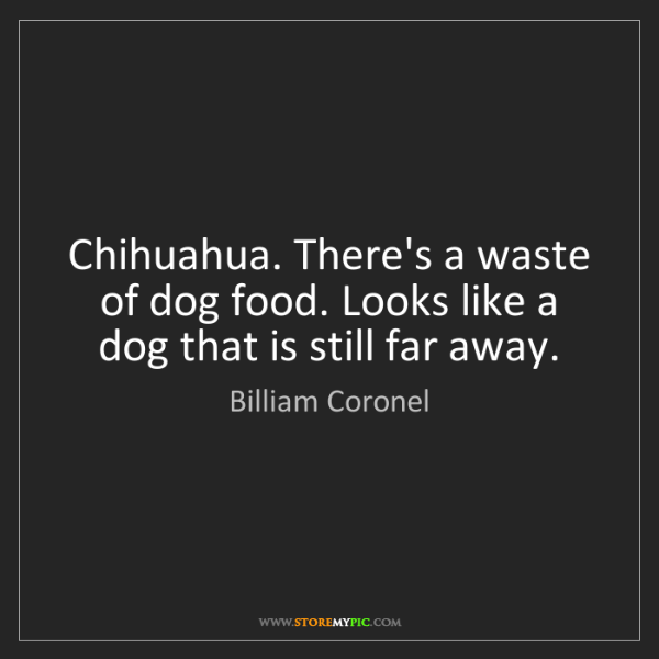 Billiam Coronel: Chihuahua. There's a waste of dog food. Looks like a...