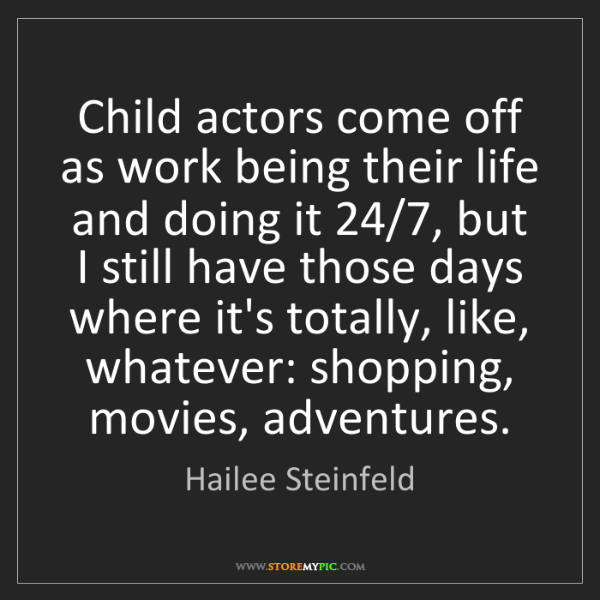 Hailee Steinfeld: Child actors come off as work being their life and doing...