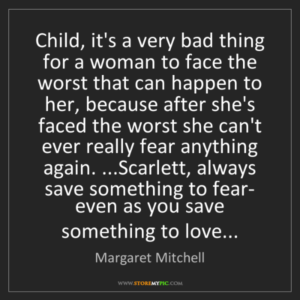 Margaret Mitchell: Child, it's a very bad thing for a woman to face the...
