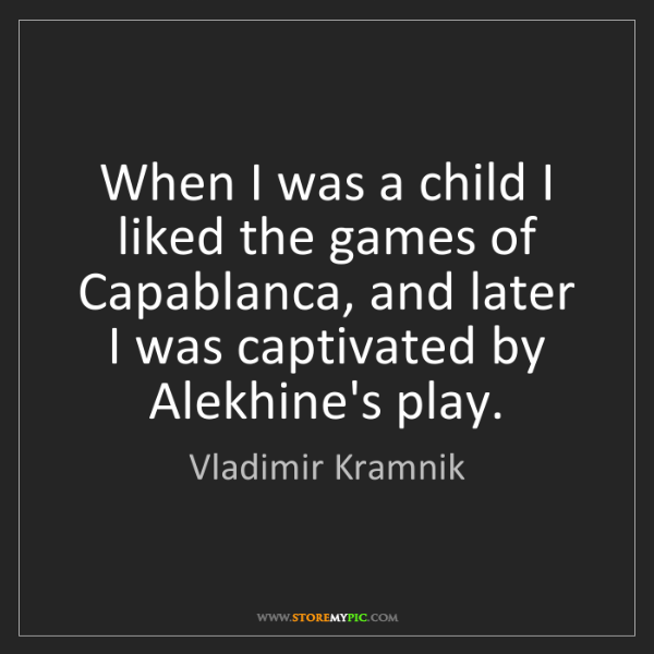 Vladimir Kramnik: When I was a child I liked the games of Capablanca, and...