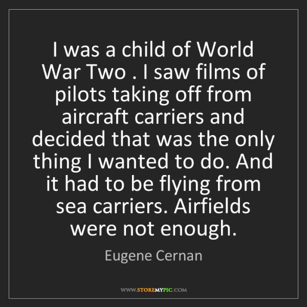 Eugene Cernan: I was a child of World War Two . I saw films of pilots...