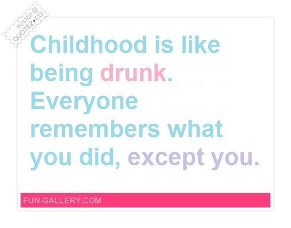 Childhood is like being drunk 001