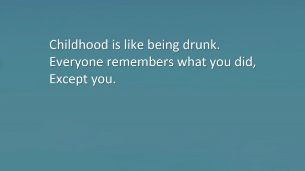 Childhood is like being drunk everyone remembers what you did except you