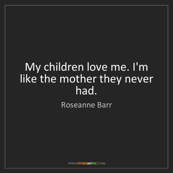 Roseanne Barr: My children love me. I'm like the mother they never had.