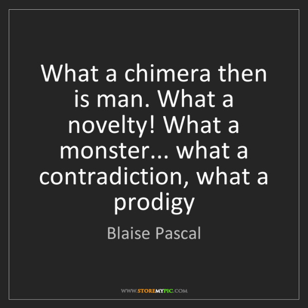 Blaise Pascal: What a chimera then is man. What a novelty! What a monster......