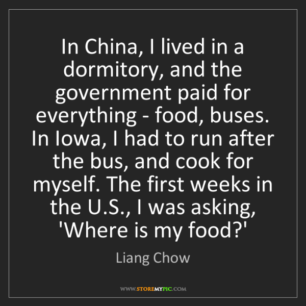 Liang Chow: In China, I lived in a dormitory, and the government...
