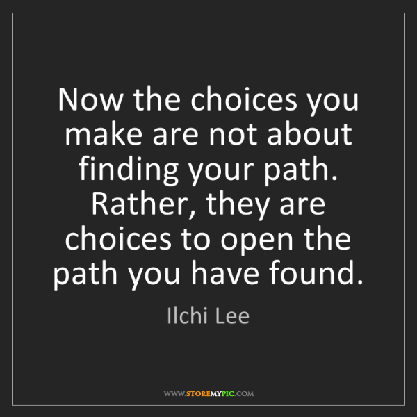 Ilchi Lee: Now the choices you make are not about finding your path....