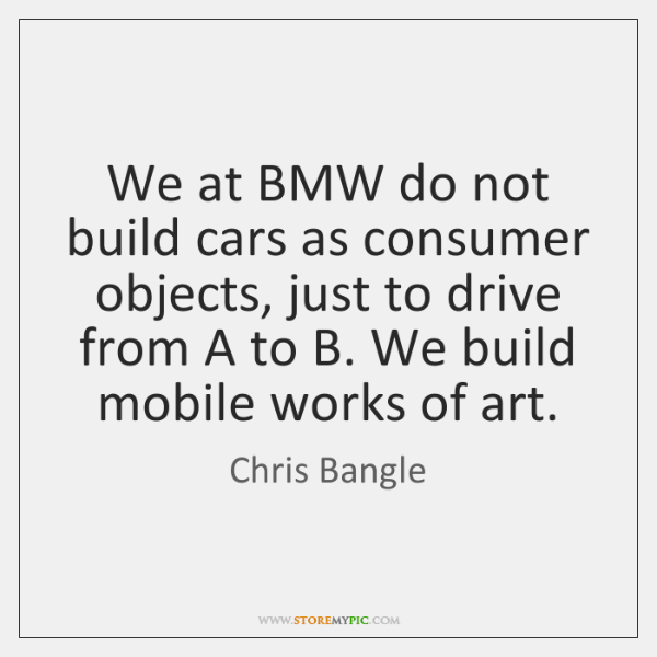 We at BMW do not build cars as consumer objects, just to ...