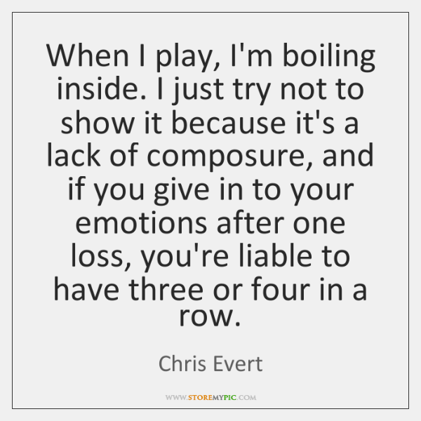 When I play, I'm boiling inside. I just try not to show ...