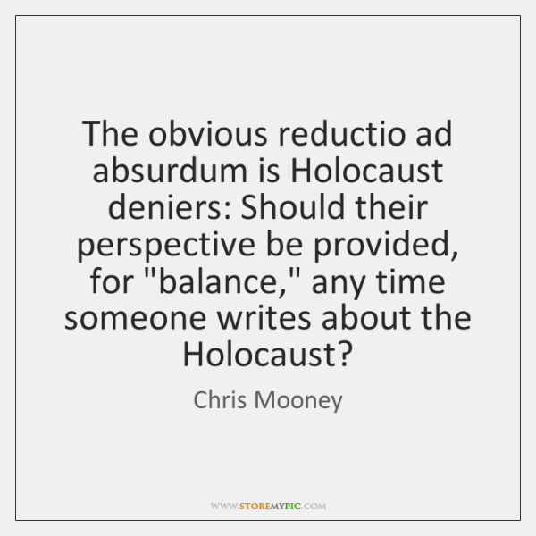 The obvious reductio ad absurdum is Holocaust deniers: Should their perspective be ...