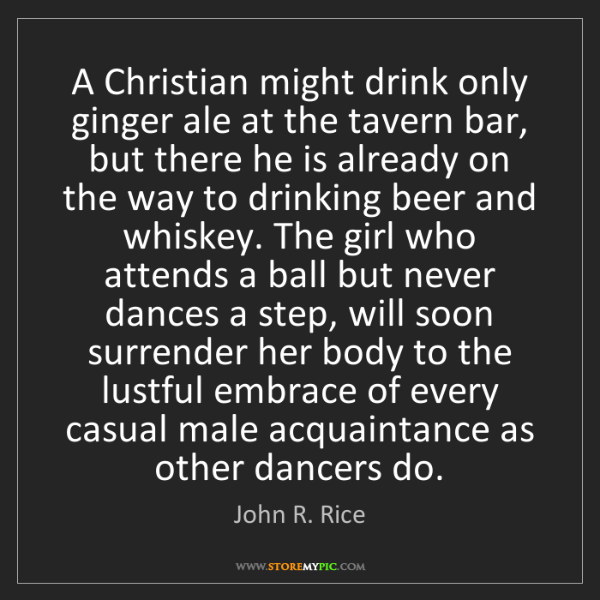 John R. Rice: A Christian might drink only ginger ale at the tavern...
