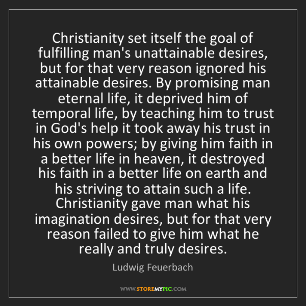 Ludwig Feuerbach: Christianity set itself the goal of fulfilling man's...