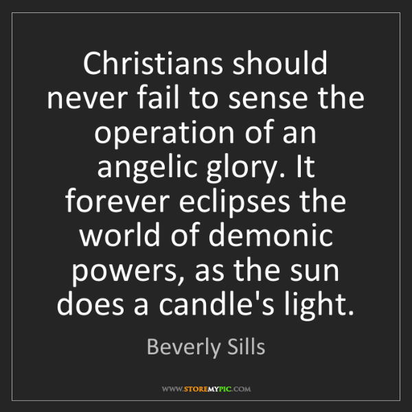 Beverly Sills: Christians should never fail to sense the operation of...