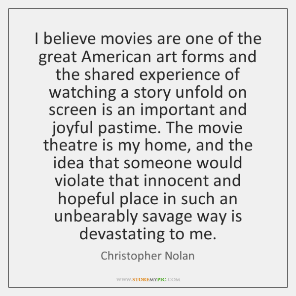 I believe movies are one of the great American art forms and ...