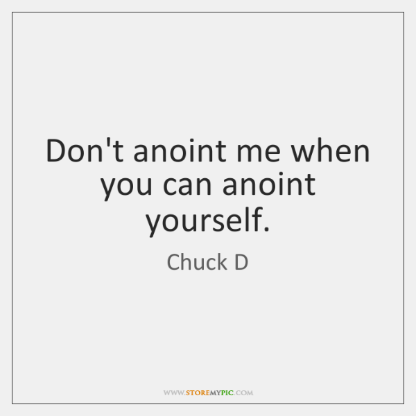 Don't anoint me when you can anoint yourself.