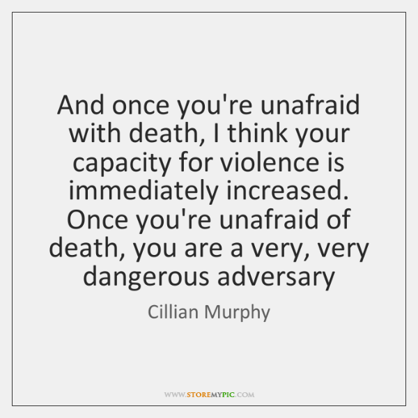 And once you're unafraid with death, I think your capacity for violence ...