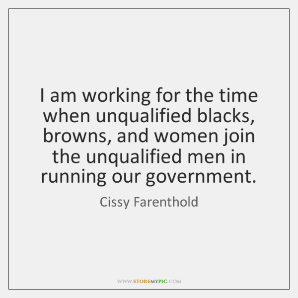 I am working for the time when unqualified blacks, browns, and women ...