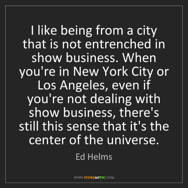 Ed Helms: I like being from a city that is not entrenched in show...