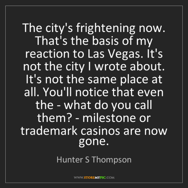 Hunter S Thompson: The city's frightening now. That's the basis of my reaction...