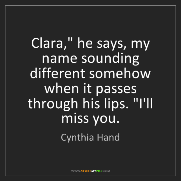 "Cynthia Hand: Clara,"" he says, my name sounding different somehow when..."