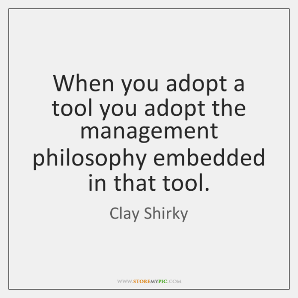 When you adopt a tool you adopt the management philosophy embedded in ...