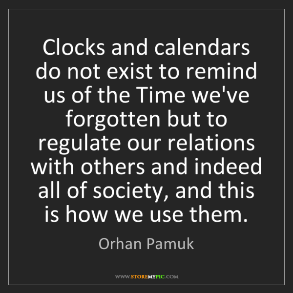 Orhan Pamuk: Clocks and calendars do not exist to remind us of the...