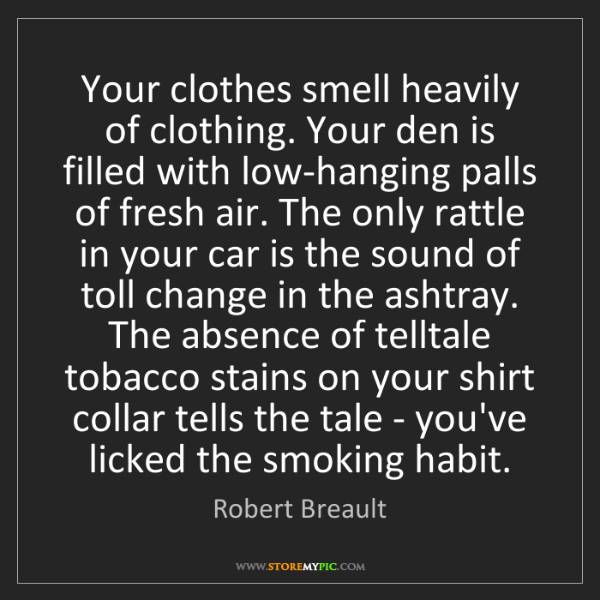 Robert Breault: Your clothes smell heavily of clothing. Your den is filled...