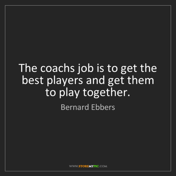 Bernard Ebbers: The coachs job is to get the best players and get them...
