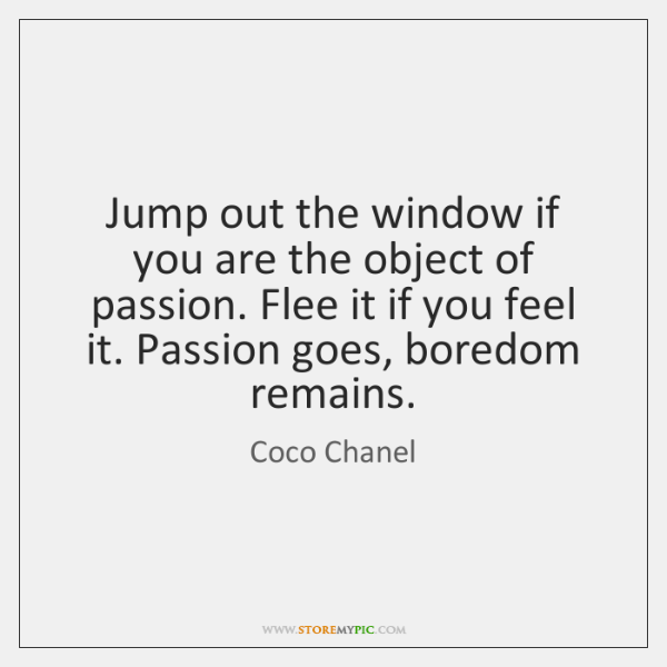 Jump out the window if you are the object of passion. Flee ...