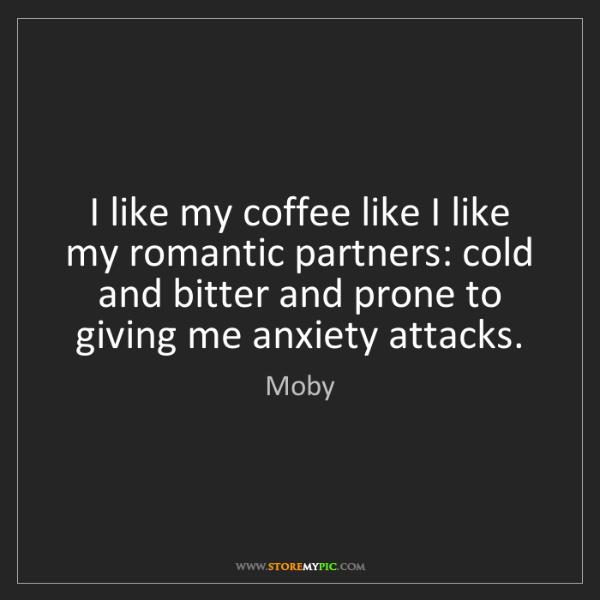 Moby: I like my coffee like I like my romantic partners: cold...