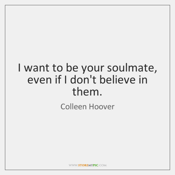 I want to be your soulmate, even if I don't believe in ...