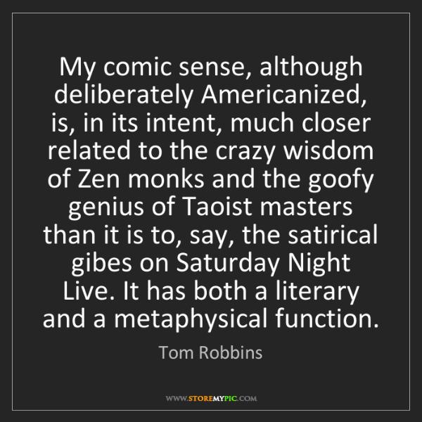 Tom Robbins: My comic sense, although deliberately Americanized, is,...