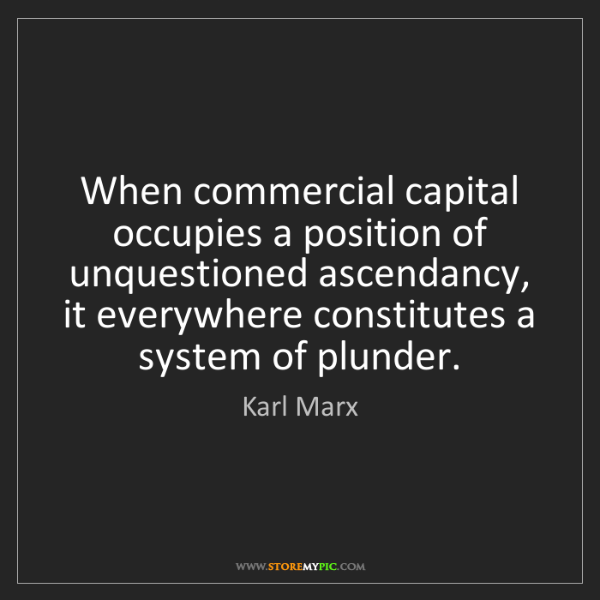 Karl Marx: When commercial capital occupies a position of unquestioned...