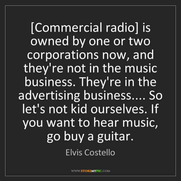 Elvis Costello: [Commercial radio] is owned by one or two corporations...