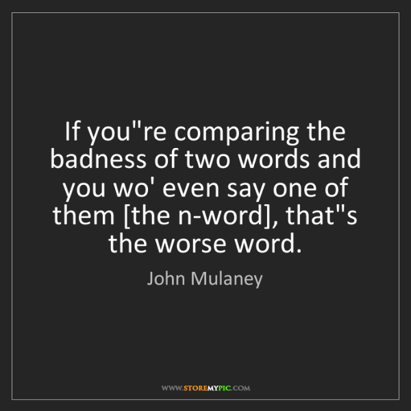 John Mulaney: If you're comparing the badness of two words and you...