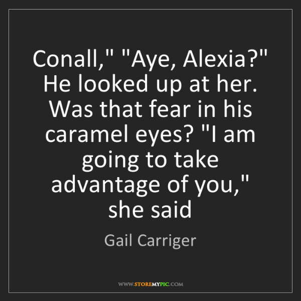 """Gail Carriger: Conall,"""" """"Aye, Alexia?"""" He looked up at her. Was that..."""