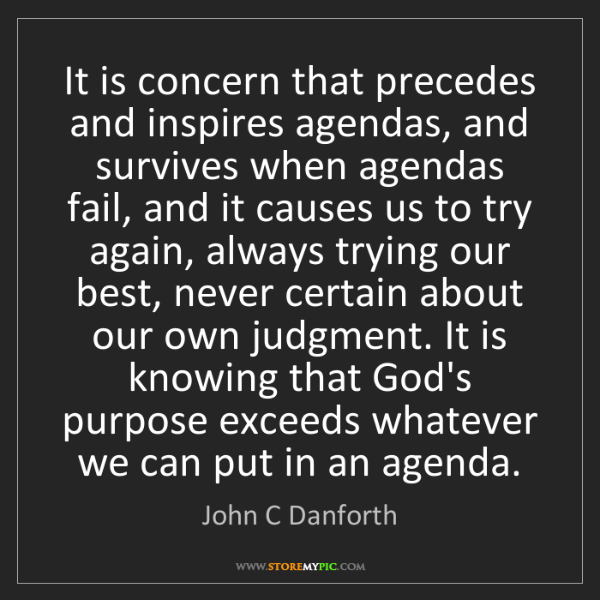 John C Danforth: It is concern that precedes and inspires agendas, and...
