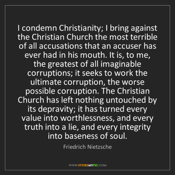 Friedrich Nietzsche: I condemn Christianity; I bring against the Christian...