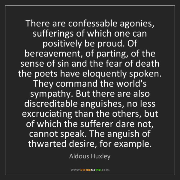 Aldous Huxley: There are confessable agonies, sufferings of which one...